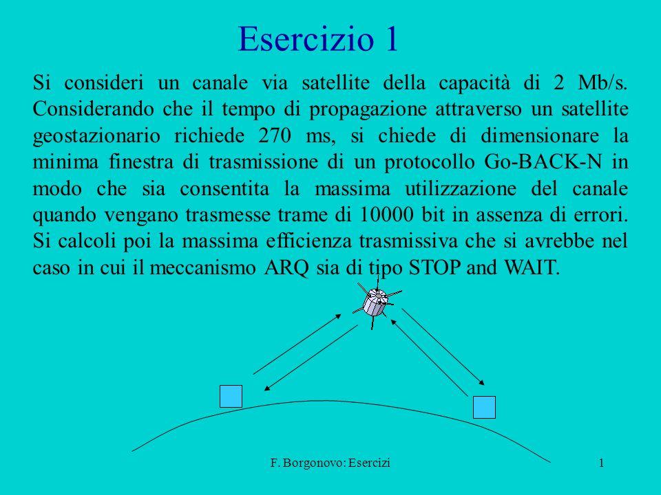 F. Borgonovo: Esercizi1 Si consideri un canale via satellite della capacità di 2 Mb/s. Considerando che il tempo di propagazione attraverso un satelli