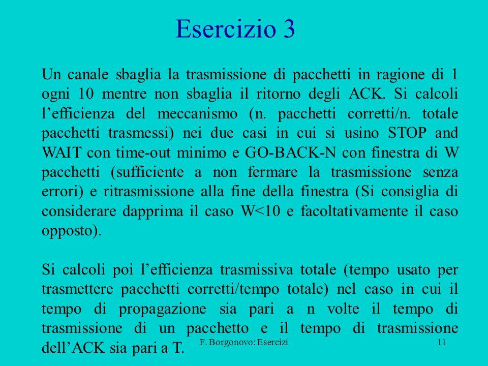 F. Borgonovo: Esercizi11 Esercizio 3 Un canale sbaglia la trasmissione di pacchetti in ragione di 1 ogni 10 mentre non sbaglia il ritorno degli ACK. S