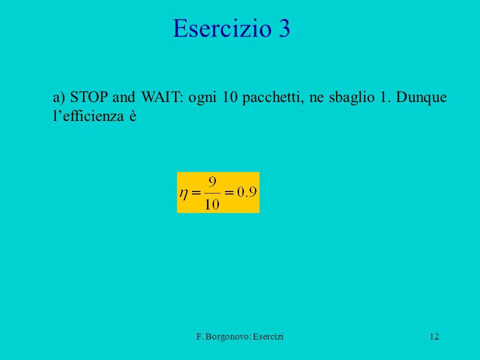 F. Borgonovo: Esercizi12 Esercizio 3 a) STOP and WAIT: ogni 10 pacchetti, ne sbaglio 1. Dunque lefficienza è