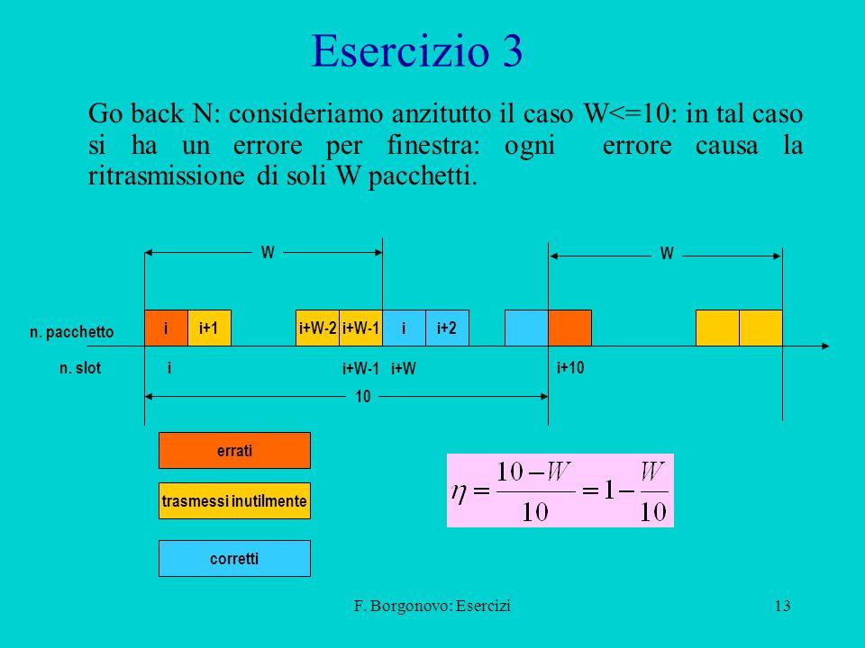 F. Borgonovo: Esercizi13 Esercizio 3 Go back N: consideriamo anzitutto il caso W<=10: in tal caso si ha un errore per finestra: ogni errore causa la r