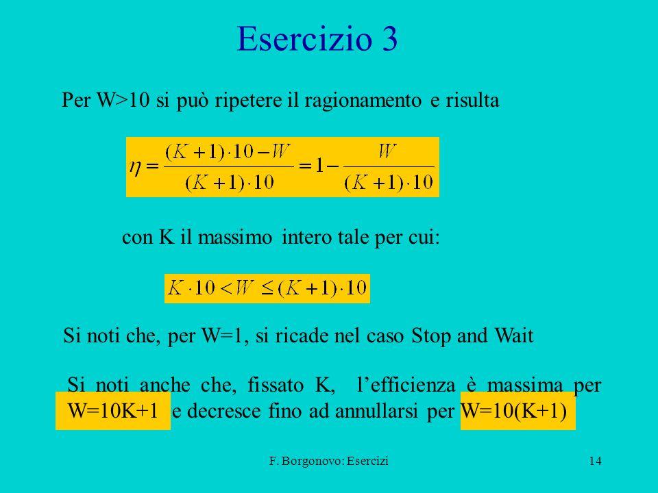 F. Borgonovo: Esercizi14 Esercizio 3 Per W>10 si può ripetere il ragionamento e risulta Si noti che, per W=1, si ricade nel caso Stop and Wait con K i