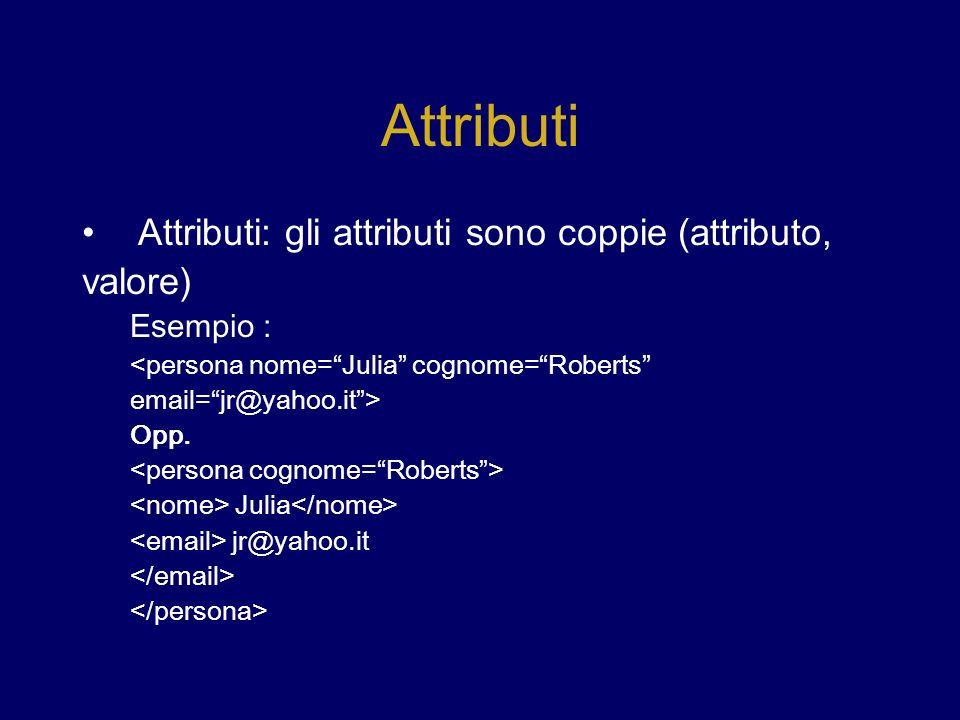 Attributi Attributi: gli attributi sono coppie (attributo, valore) Esempio : <persona nome=Julia cognome=Roberts email=jr@yahoo.it> Opp.