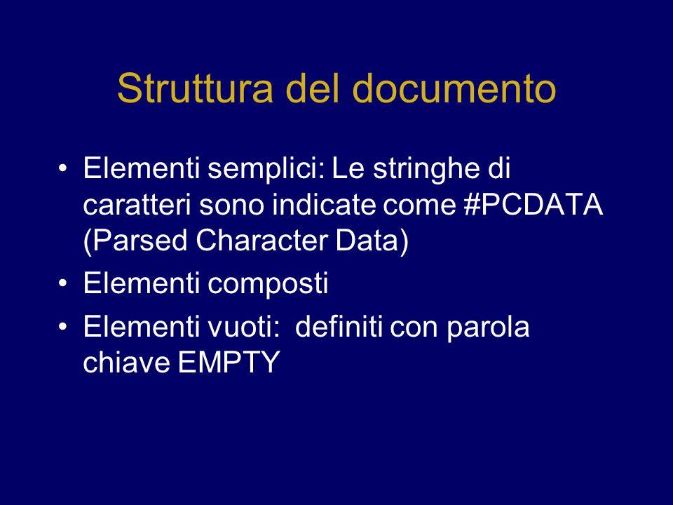Struttura del documento Elementi semplici: Le stringhe di caratteri sono indicate come #PCDATA (Parsed Character Data) Elementi composti Elementi vuoti: definiti con parola chiave EMPTY