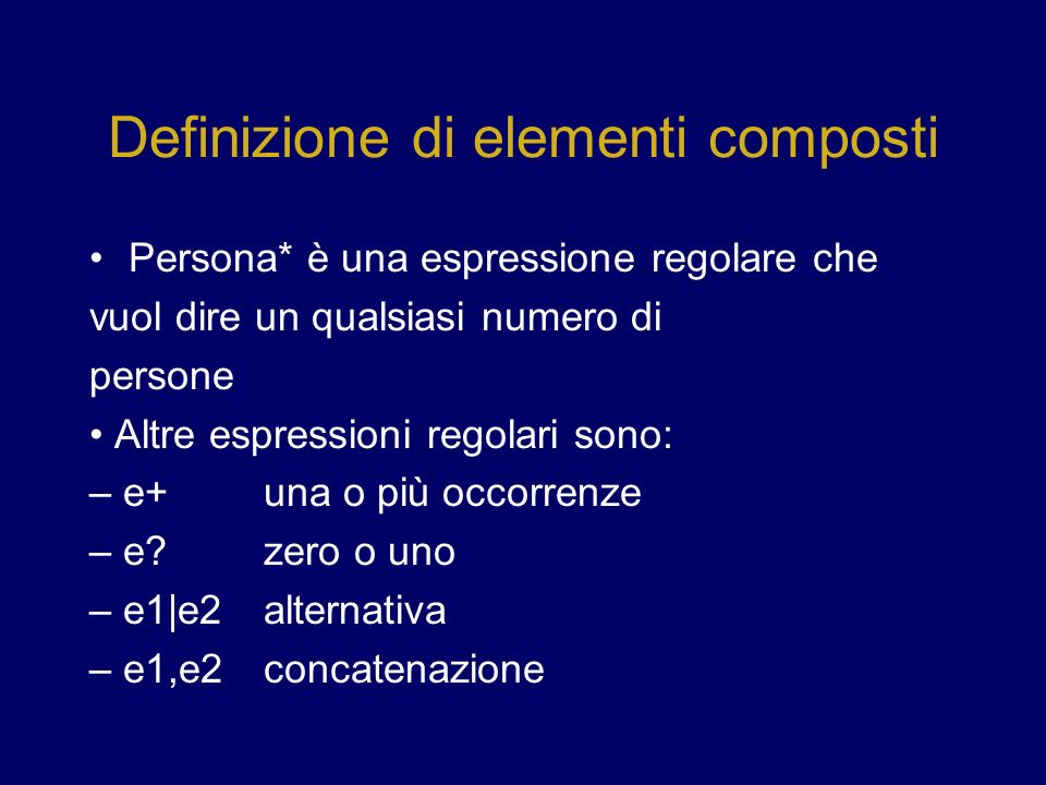 Definizione di elementi composti Persona* è una espressione regolare che vuol dire un qualsiasi numero di persone Altre espressioni regolari sono: – e+ una o più occorrenze – e?zero o uno – e1|e2alternativa – e1,e2concatenazione