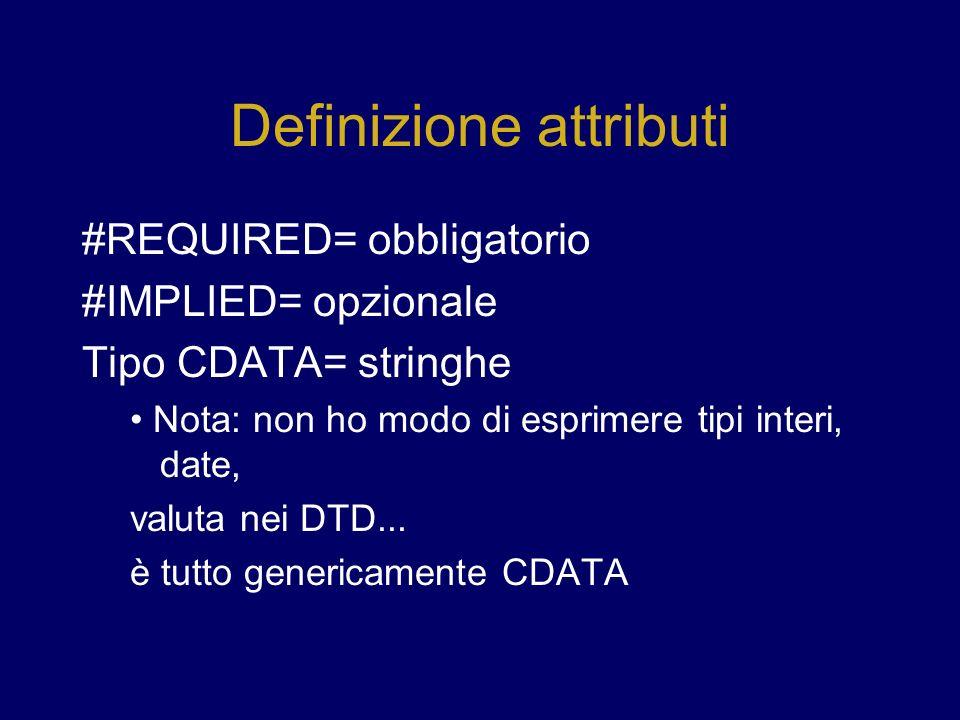 Definizione attributi #REQUIRED= obbligatorio #IMPLIED= opzionale Tipo CDATA= stringhe Nota: non ho modo di esprimere tipi interi, date, valuta nei DTD...