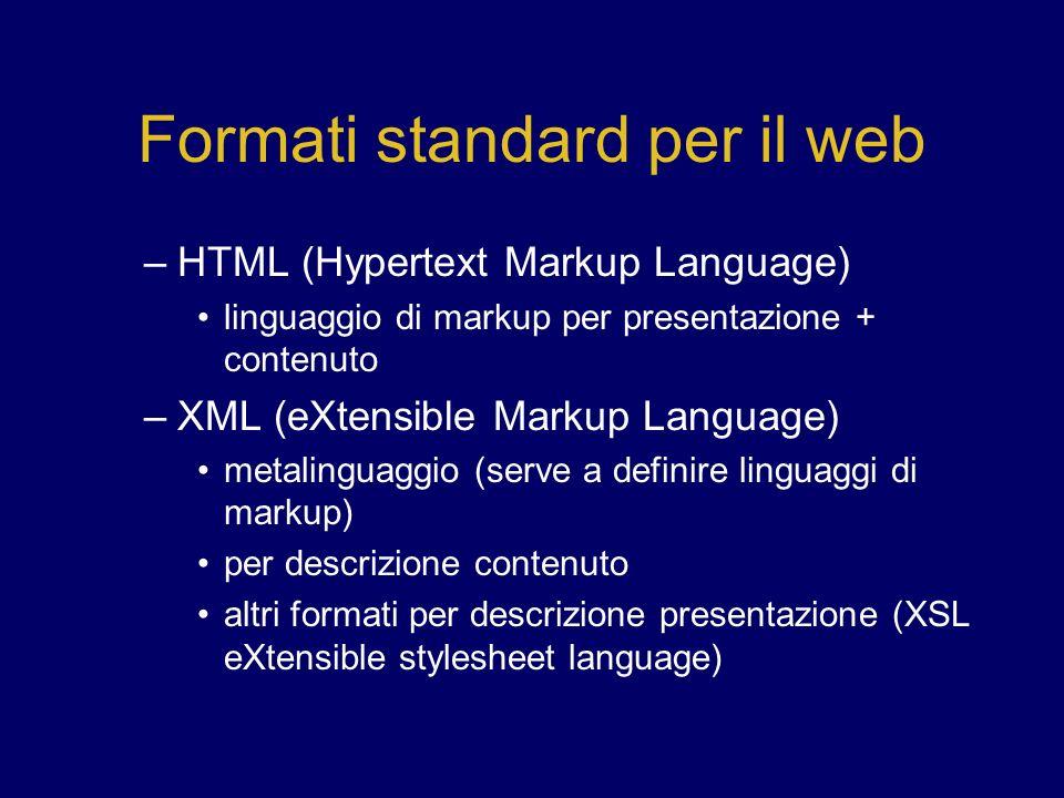 Formati standard per il web –HTML (Hypertext Markup Language) linguaggio di markup per presentazione + contenuto –XML (eXtensible Markup Language) metalinguaggio (serve a definire linguaggi di markup) per descrizione contenuto altri formati per descrizione presentazione (XSL eXtensible stylesheet language)