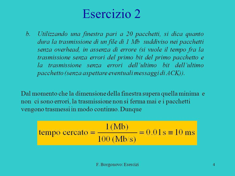 F. Borgonovo: Esercizi4 Esercizio 2 b.Utilizzando una finestra pari a 20 pacchetti, si dica quanto dura la trasmissione di un file di 1 Mb suddiviso n