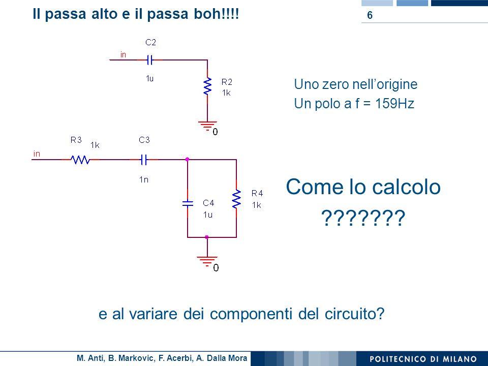 M. Anti, B. Markovic, F. Acerbi, A. Dalla Mora Il passa alto e il passa boh!!!! 6 Uno zero nellorigine Un polo a f = 159Hz Come lo calcolo ??????? e a