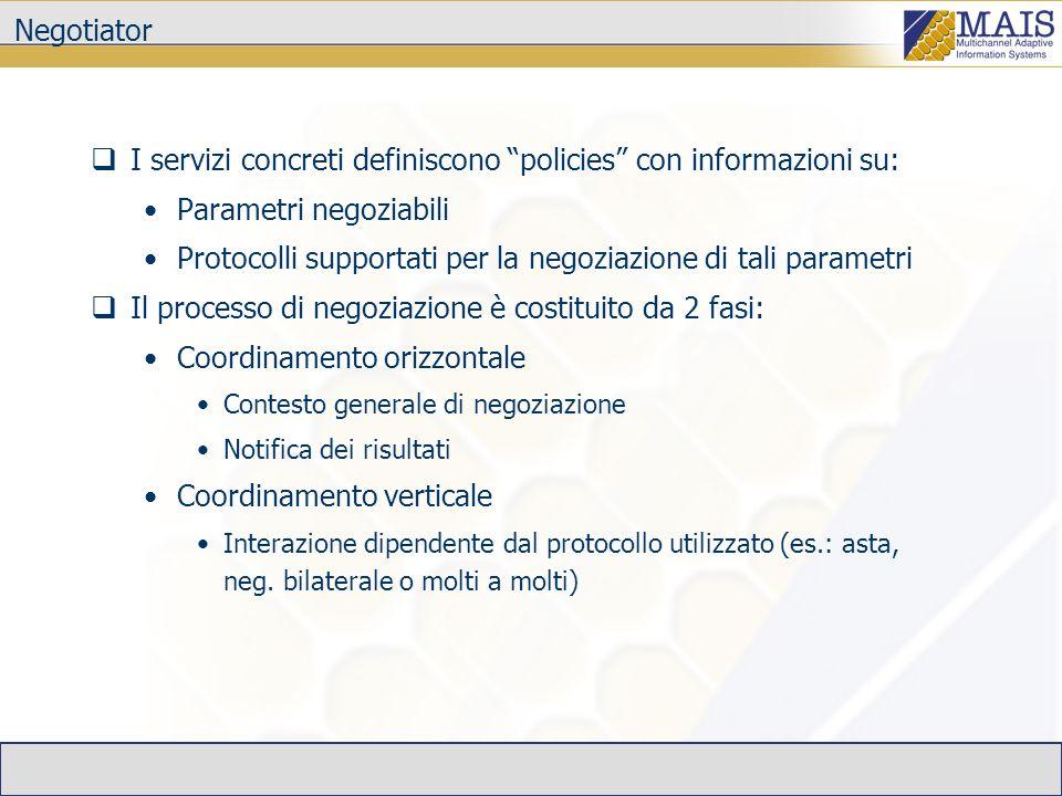 Negotiator I servizi concreti definiscono policies con informazioni su: Parametri negoziabili Protocolli supportati per la negoziazione di tali parame