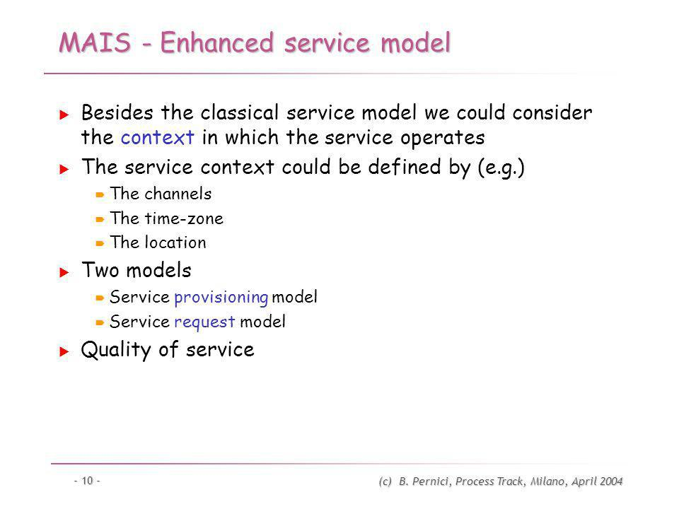 (c) B. Pernici, Process Track, Milano, April 2004 - 10 - MAIS - Enhanced service model Besides the classical service model we could consider the conte