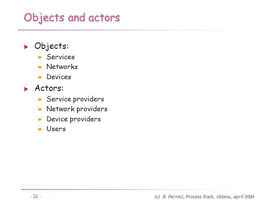 (c) B. Pernici, Process Track, Milano, April 2004 - 22 - Objects and actors Objects: Services Networks Devices Actors: Service providers Network provi