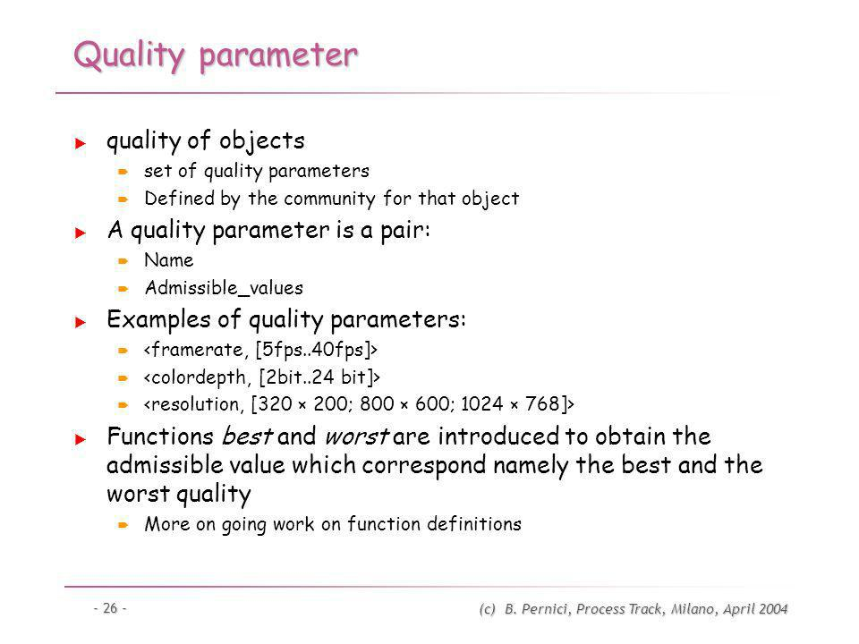(c) B. Pernici, Process Track, Milano, April 2004 - 26 - Quality parameter quality of objects set of quality parameters Defined by the community for t