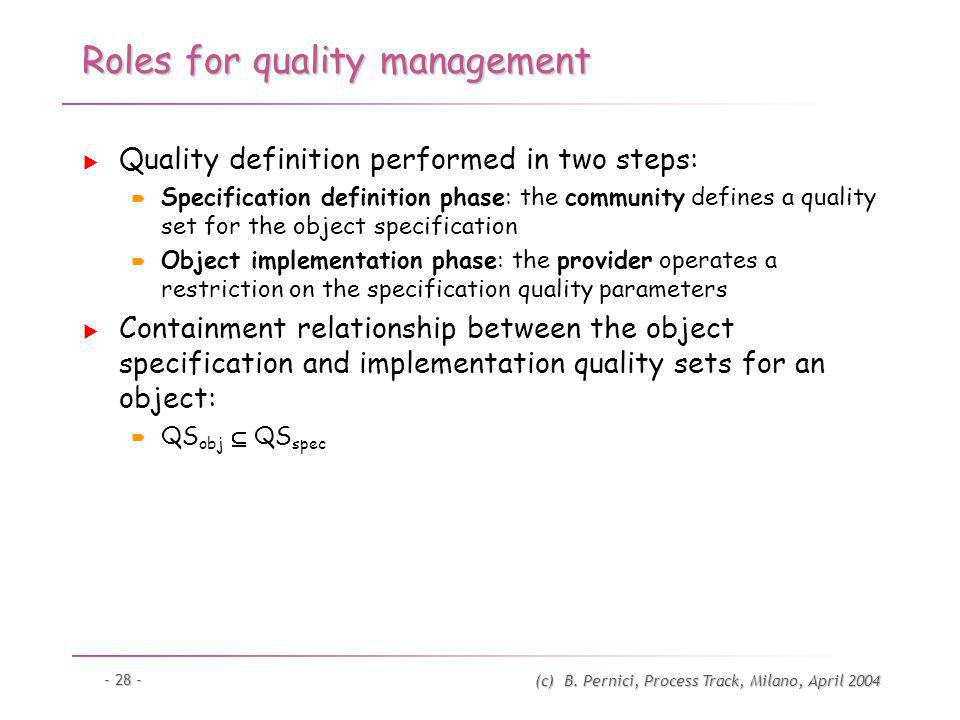 (c) B. Pernici, Process Track, Milano, April 2004 - 28 - Roles for quality management Quality definition performed in two steps: Specification definit