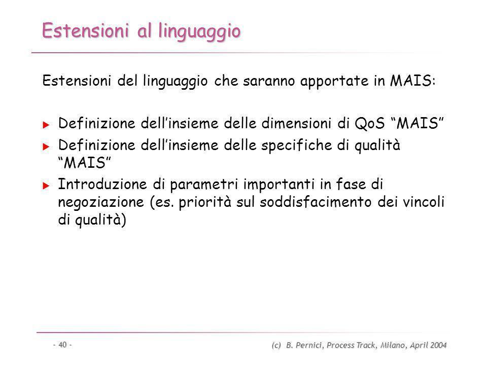 (c) B. Pernici, Process Track, Milano, April 2004 - 40 - Estensioni al linguaggio Estensioni del linguaggio che saranno apportate in MAIS: Definizione