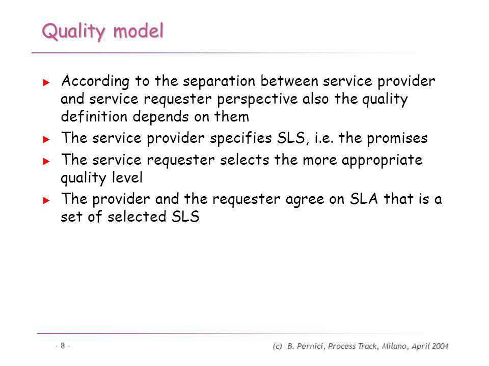 (c) B. Pernici, Process Track, Milano, April 2004 - 8 - Quality model According to the separation between service provider and service requester persp