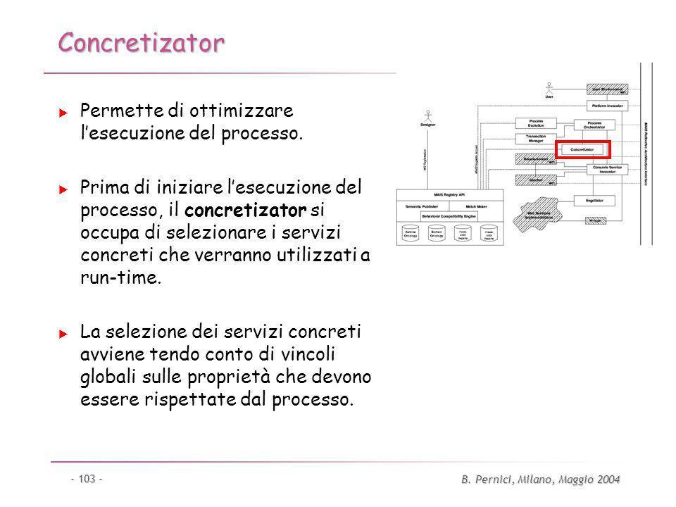 B. Pernici, Milano, Maggio 2004 - 103 - Concretizator Permette di ottimizzare lesecuzione del processo. Prima di iniziare lesecuzione del processo, il