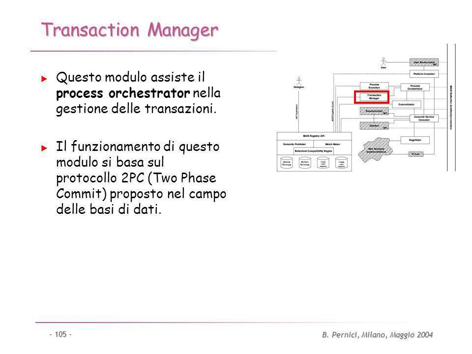 B. Pernici, Milano, Maggio 2004 - 105 - Transaction Manager Questo modulo assiste il process orchestrator nella gestione delle transazioni. Il funzion