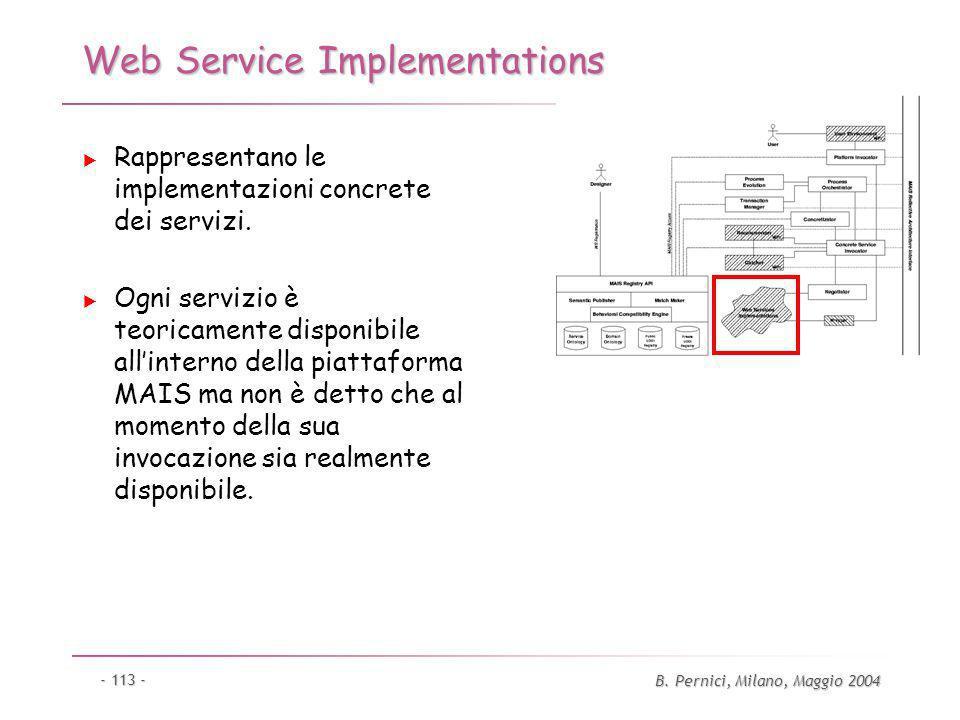 B. Pernici, Milano, Maggio 2004 - 113 - Web Service Implementations Rappresentano le implementazioni concrete dei servizi. Ogni servizio è teoricament