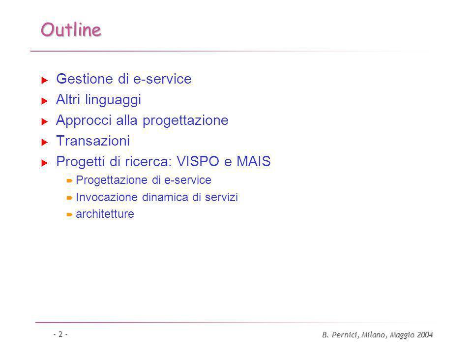 B. Pernici, Milano, Maggio 2004 - 2 - Outline Gestione di e-service Altri linguaggi Approcci alla progettazione Transazioni Progetti di ricerca: VISPO