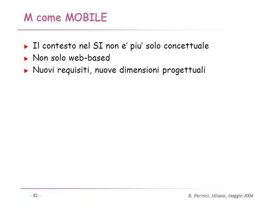 B. Pernici, Milano, Maggio 2004 - 82 - M come MOBILE Il contesto nel SI non e piu solo concettuale Non solo web-based Nuovi requisiti, nuove dimension