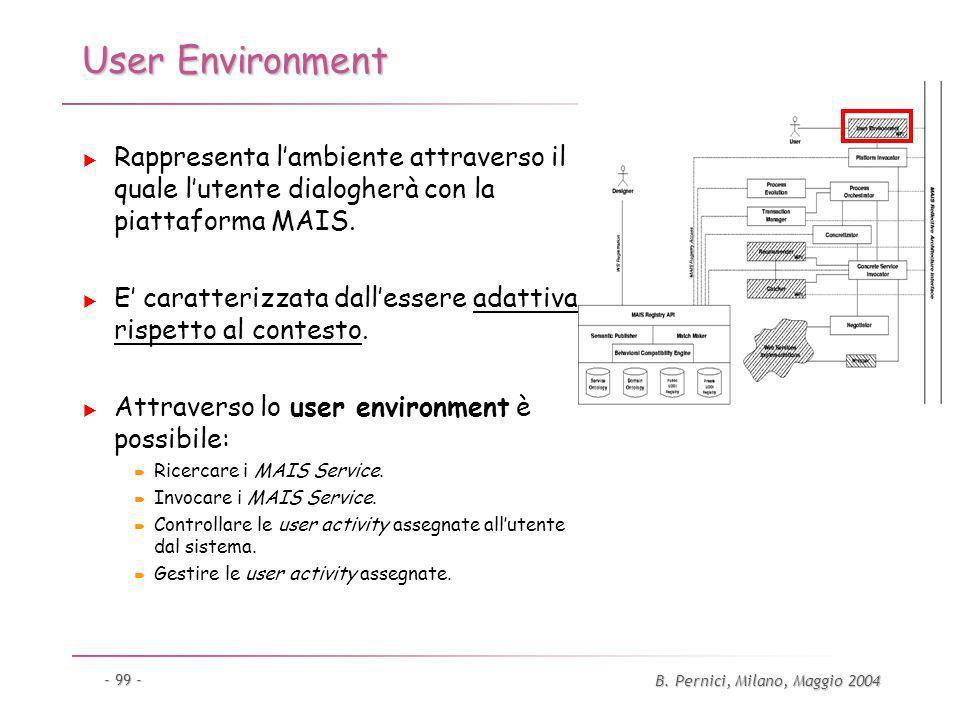 B. Pernici, Milano, Maggio 2004 - 99 - User Environment Rappresenta lambiente attraverso il quale lutente dialogherà con la piattaforma MAIS. E caratt