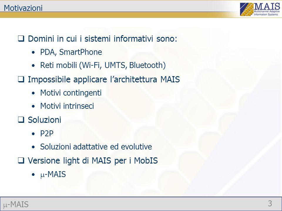 -MAIS 3 Motivazioni Domini in cui i sistemi informativi sono: PDA, SmartPhone Reti mobili (Wi-Fi, UMTS, Bluetooth) Impossibile applicare larchitettura MAIS Motivi contingenti Motivi intrinseci Soluzioni P2P Soluzioni adattative ed evolutive Versione light di MAIS per i MobIS -MAIS