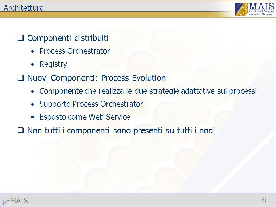 -MAIS 6 Architettura Componenti distribuiti Process Orchestrator Registry Nuovi Componenti: Process Evolution Componente che realizza le due strategie adattative sui processi Supporto Process Orchestrator Esposto come Web Service Non tutti i componenti sono presenti su tutti i nodi