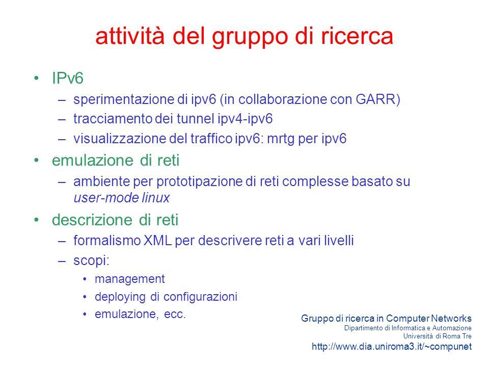 Gruppo di ricerca in Computer Networks Dipartimento di Informatica e Automazione Università di Roma Tre http://www.dia.uniroma3.it/~compunet attività del gruppo di ricerca IPv6 –sperimentazione di ipv6 (in collaborazione con GARR) –tracciamento dei tunnel ipv4-ipv6 –visualizzazione del traffico ipv6: mrtg per ipv6 emulazione di reti –ambiente per prototipazione di reti complesse basato su user-mode linux descrizione di reti –formalismo XML per descrivere reti a vari livelli –scopi: management deploying di configurazioni emulazione, ecc.