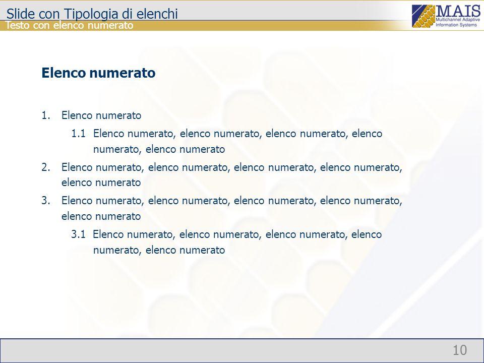 10 Testo con elenco numerato Slide con Tipologia di elenchi Elenco numerato 1.Elenco numerato 1.1Elenco numerato, elenco numerato, elenco numerato, elenco numerato, elenco numerato 2.Elenco numerato, elenco numerato, elenco numerato, elenco numerato, elenco numerato 3.Elenco numerato, elenco numerato, elenco numerato, elenco numerato, elenco numerato 3.1 Elenco numerato, elenco numerato, elenco numerato, elenco numerato, elenco numerato