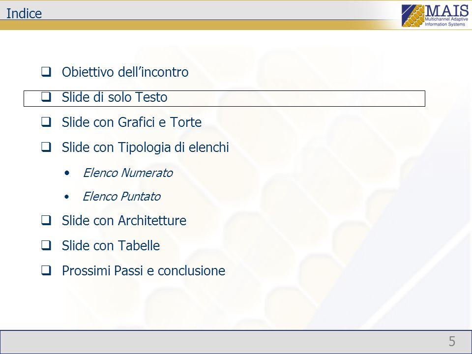 5 Indice Obiettivo dellincontro Slide di solo Testo Slide con Grafici e Torte Slide con Tipologia di elenchi Elenco Numerato Elenco Puntato Slide con Architetture Slide con Tabelle Prossimi Passi e conclusione