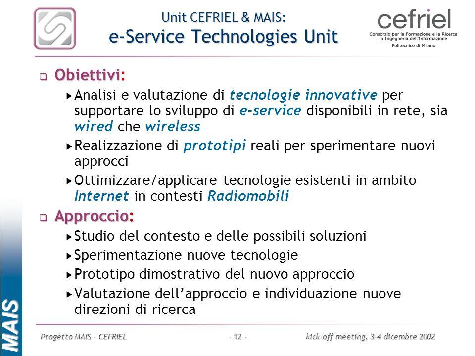 MAIS Progetto MAIS - CEFRIELkick-off meeting, 3-4 dicembre 2002- 12 - Unit CEFRIEL & MAIS: e-Service Technologies Unit Obiettivi Obiettivi: Analisi e