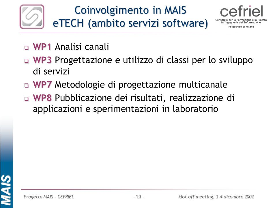 MAIS Progetto MAIS - CEFRIELkick-off meeting, 3-4 dicembre 2002- 20 - Coinvolgimento in MAIS eTECH (ambito servizi software) WP1 WP1 Analisi canali WP
