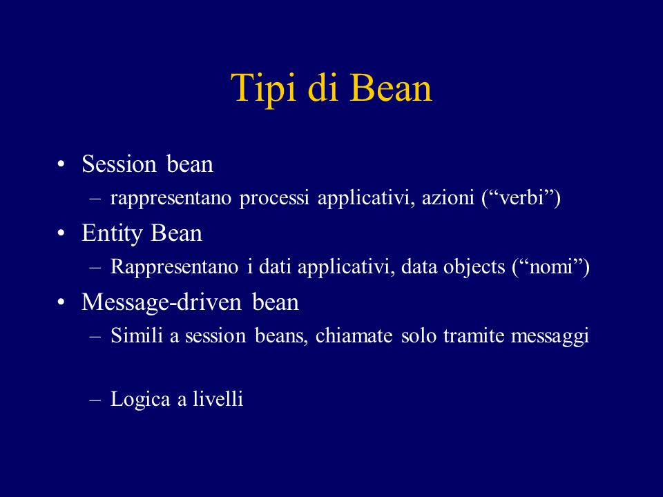 Tipi di Bean Session bean –rappresentano processi applicativi, azioni (verbi) Entity Bean –Rappresentano i dati applicativi, data objects (nomi) Message-driven bean –Simili a session beans, chiamate solo tramite messaggi –Logica a livelli