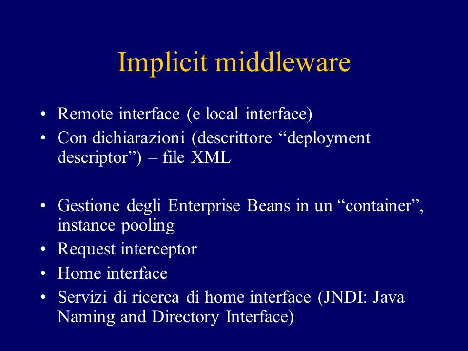 Implicit middleware Remote interface (e local interface) Con dichiarazioni (descrittore deployment descriptor) – file XML Gestione degli Enterprise Beans in un container, instance pooling Request interceptor Home interface Servizi di ricerca di home interface (JNDI: Java Naming and Directory Interface)