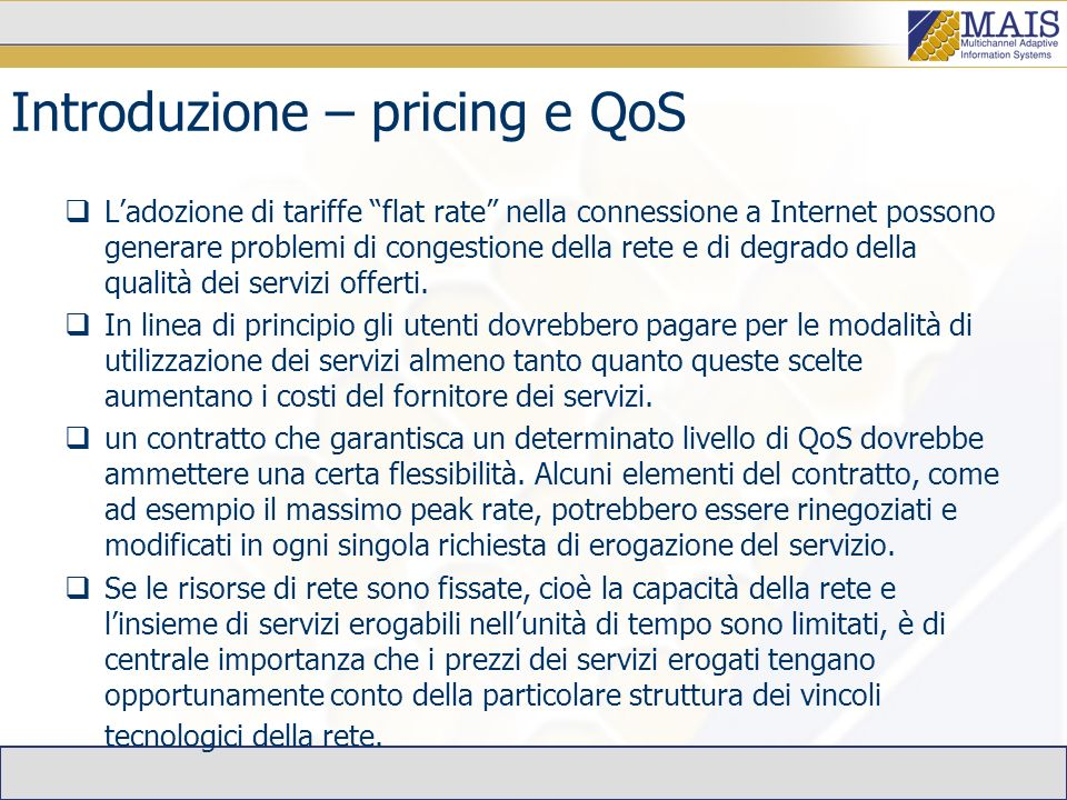 Introduzione – pricing e QoS Ladozione di tariffe flat rate nella connessione a Internet possono generare problemi di congestione della rete e di degrado della qualità dei servizi offerti.