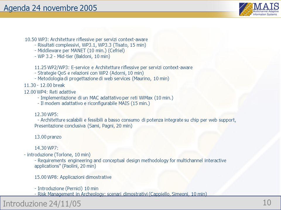 Introduzione 24/11/05 10 Agenda 24 novembre 2005 10.50 WP3: Architetture riflessive per servizi context-aware - Risultati complessivi, WP3.1, WP3.3 (Tisato, 15 min) - Middleware per MANET (10 min.) (Cefriel) - WP 3.2 - Mid-tier (Baldoni, 10 min) 11.25 WP2/WP3: E-service e Architetture riflessive per servizi context-aware - Strategie QoS e relazioni con WP2 (Adorni, 10 min) - Metodologia di progettazione di web services (Maurino, 10 min) 11.30 - 12.00 break 12.00 WP4: Reti adattive - Implementazione di un MAC adattativo per reti WiMax (10 min.) - Il modem adattativo e riconfigurabile MAIS (15 min.) 12.30 WP5: - Architetture scalabili e fessibili a basso consumo di potenza integrate su chip per web support, Presentazione conclusiva (Sami, Pagni, 20 min) 13.00 pranzo 14.30 WP7: - introduzione (Torlone, 10 min) - Requirements engineering and conceptual design methodology for multichannel interactive applications (Paolini, 20 min) 15.00 WP8: Applicazioni dimostrative - Introduzione (Pernici) 10 min - Risk Management in Archeology: scenari dimostrativi (Cappiello, Simeoni, 10 min)