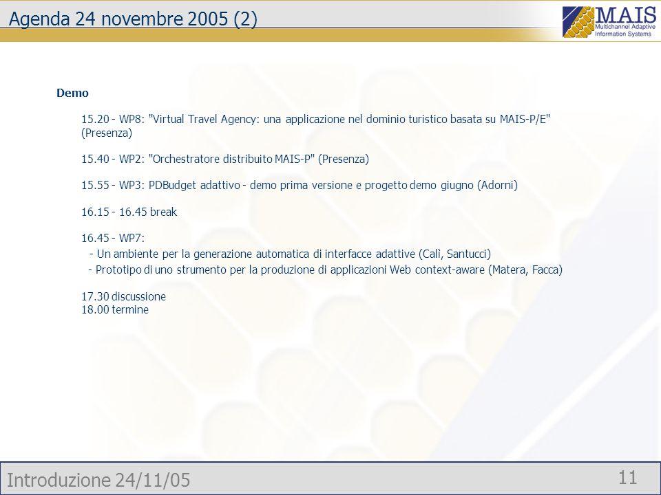Introduzione 24/11/05 11 Agenda 24 novembre 2005 (2) Demo 15.20 - WP8: Virtual Travel Agency: una applicazione nel dominio turistico basata su MAIS-P/E (Presenza) 15.40 - WP2: Orchestratore distribuito MAIS-P (Presenza) 15.55 - WP3: PDBudget adattivo - demo prima versione e progetto demo giugno (Adorni) 16.15 - 16.45 break 16.45 - WP7: - Un ambiente per la generazione automatica di interfacce adattive (Calì, Santucci) - Prototipo di uno strumento per la produzione di applicazioni Web context-aware (Matera, Facca) 17.30 discussione 18.00 termine