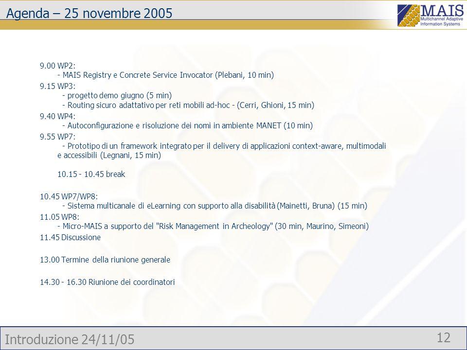 Introduzione 24/11/05 12 Agenda – 25 novembre 2005 9.00 WP2: - MAIS Registry e Concrete Service Invocator (Plebani, 10 min) 9.15 WP3: - progetto demo giugno (5 min) - Routing sicuro adattativo per reti mobili ad-hoc - (Cerri, Ghioni, 15 min) 9.40 WP4: - Autoconfigurazione e risoluzione dei nomi in ambiente MANET (10 min) 9.55 WP7: - Prototipo di un framework integrato per il delivery di applicazioni context-aware, multimodali e accessibili (Legnani, 15 min) 10.15 - 10.45 break 10.45 WP7/WP8: - Sistema multicanale di eLearning con supporto alla disabilità (Mainetti, Bruna) (15 min) 11.05 WP8: - Micro-MAIS a supporto del Risk Management in Archeology (30 min, Maurino, Simeoni) 11.45 Discussione 13.00 Termine della riunione generale 14.30 - 16.30 Riunione dei coordinatori