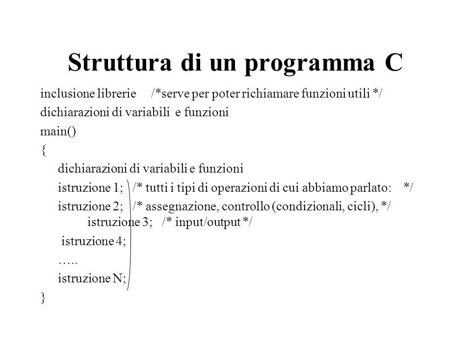 Struttura di un programma C inclusione librerie /*serve per poter richiamare funzioni utili */ dichiarazioni di variabili e funzioni main() { dichiarazioni di variabili e funzioni istruzione 1; /* tutti i tipi di operazioni di cui abbiamo parlato: */ istruzione 2; /* assegnazione, controllo (condizionali, cicli), */ istruzione 3; /* input/output */ istruzione 4; …..