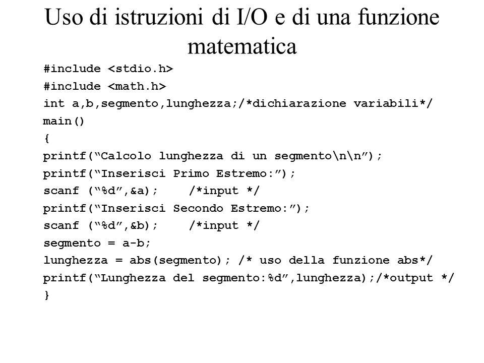 Uso di istruzioni di I/O e di una funzione matematica #include int a,b,segmento,lunghezza;/*dichiarazione variabili*/ main() { printf(Calcolo lunghezza di un segmento\n\n); printf(Inserisci Primo Estremo:); scanf (%d,&a);/*input */ printf(Inserisci Secondo Estremo:); scanf (%d,&b);/*input */ segmento = a-b; lunghezza = abs(segmento); /* uso della funzione abs*/ printf(Lunghezza del segmento:%d,lunghezza);/*output */ }