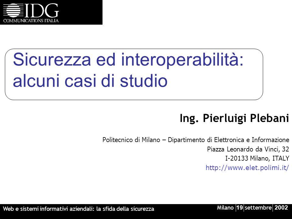 Milano 19 settembre 2002 Web e sistemi informativi aziendali: la sfida della sicurezza Sicurezza ed interoperabilità: alcuni casi di studio Ing.