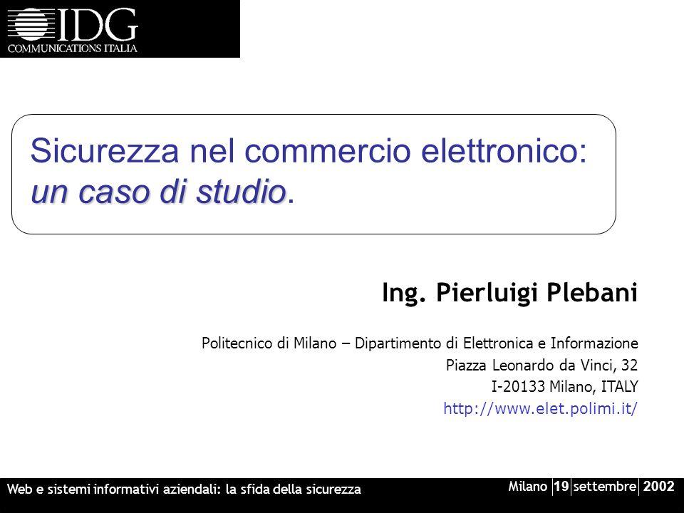 Milano 19 settembre 2002 Web e sistemi informativi aziendali: la sfida della sicurezza un caso di studio Sicurezza nel commercio elettronico: un caso di studio.