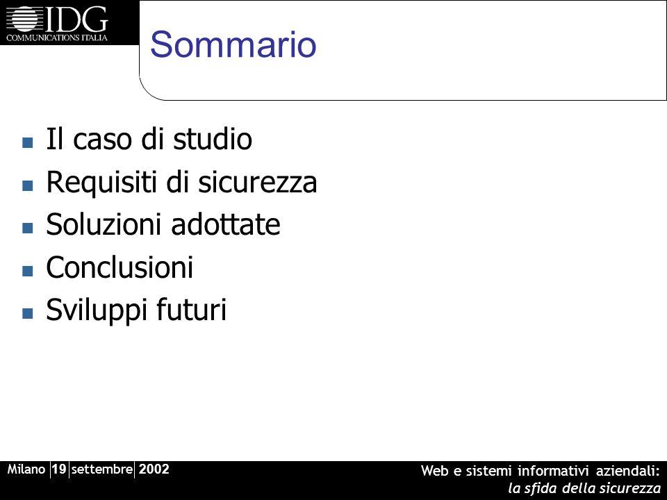 Milano 19 settembre 2002 Web e sistemi informativi aziendali: la sfida della sicurezza Sommario Il caso di studio Requisiti di sicurezza Soluzioni adottate Conclusioni Sviluppi futuri