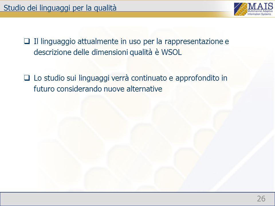 26 Studio dei linguaggi per la qualità Il linguaggio attualmente in uso per la rappresentazione e descrizione delle dimensioni qualità è WSOL Lo studio sui linguaggi verrà continuato e approfondito in futuro considerando nuove alternative