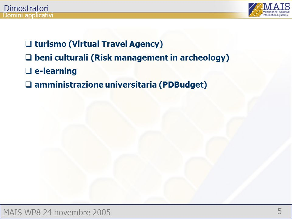MAIS WP8 24 novembre 2005 5 Dimostratori turismo (Virtual Travel Agency) beni culturali (Risk management in archeology) e-learning amministrazione universitaria (PDBudget) Domini applicativi