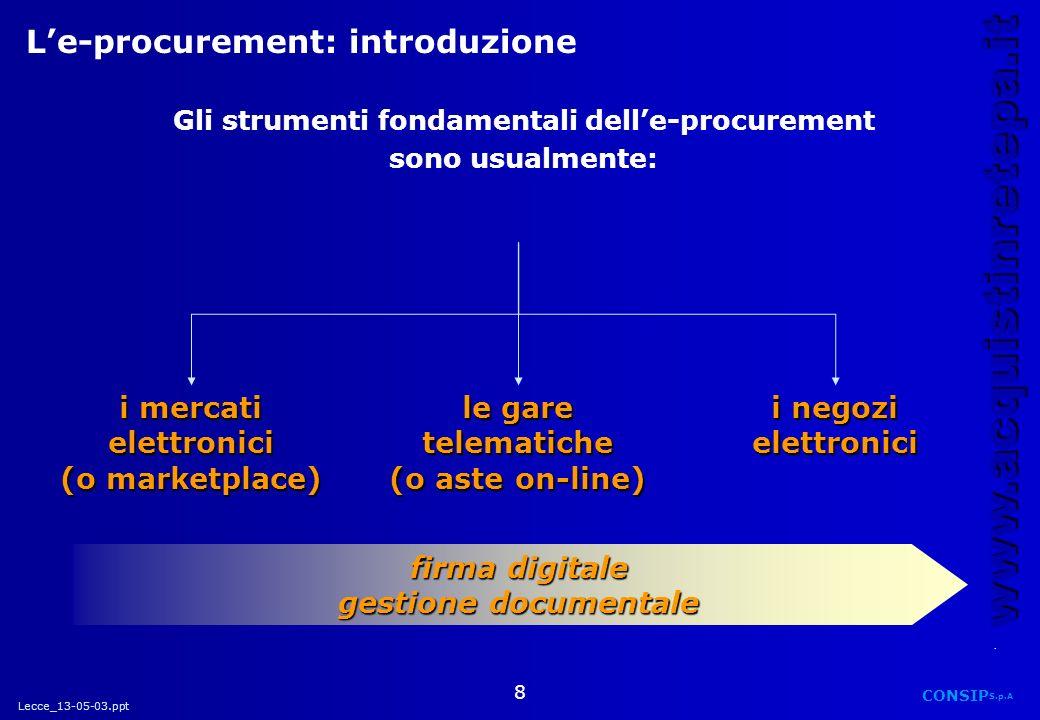 Lecce_13-05-03.ppt CONSIP S.p.A. www.acquistinretepa.it 8 Le-procurement: introduzione Gli strumenti fondamentali delle-procurement sono usualmente: i