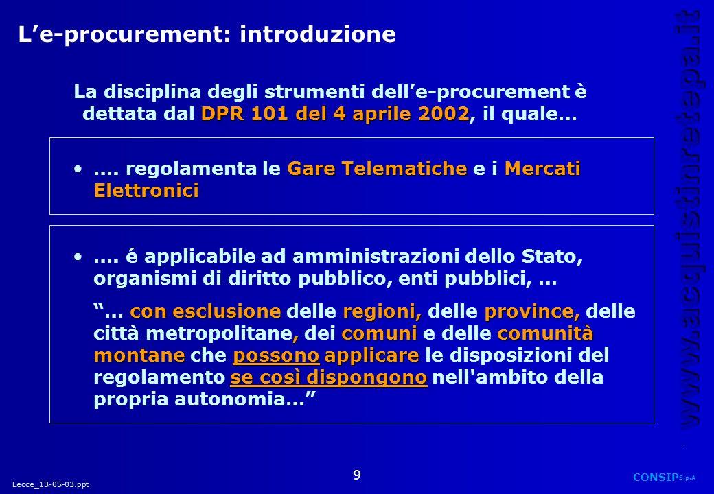 Lecce_13-05-03.ppt CONSIP S.p.A. www.acquistinretepa.it 9 Le-procurement: introduzione DPR 101 del 4 aprile 2002 La disciplina degli strumenti delle-p
