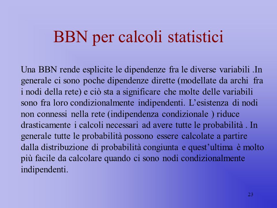 23 BBN per calcoli statistici Una BBN rende esplicite le dipendenze fra le diverse variabili.In generale ci sono poche dipendenze dirette (modellate d