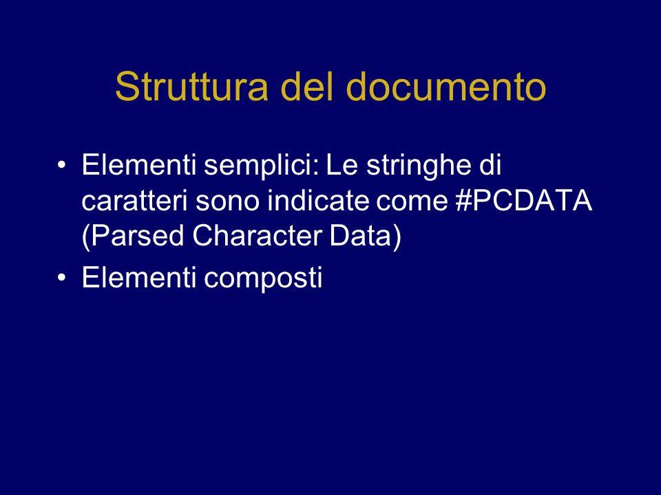 Struttura del documento Elementi semplici: Le stringhe di caratteri sono indicate come #PCDATA (Parsed Character Data) Elementi composti