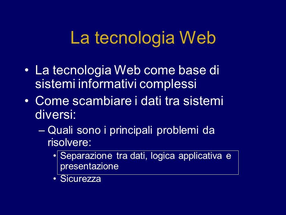 La tecnologia Web La tecnologia Web come base di sistemi informativi complessi Come scambiare i dati tra sistemi diversi: –Quali sono i principali problemi da risolvere: Separazione tra dati, logica applicativa e presentazione Sicurezza